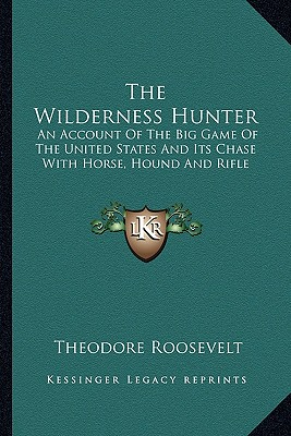 Kessinger Publishing The Wilderness Hunter: An Account of the Big Game of the United States and Its Chase with Horse, Hound and Rifle by Roosevelt, T at Sears.com